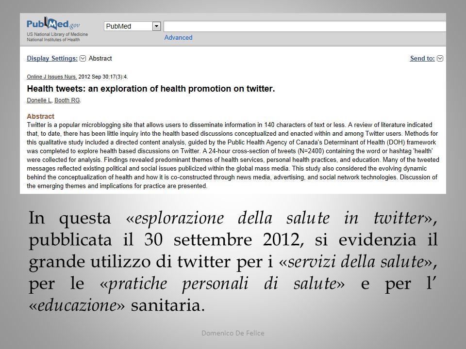 Domenico De Felice In questa « esplorazione della salute in twitter », pubblicata il 30 settembre 2012, si evidenzia il grande utilizzo di twitter per i « servizi della salute », per le « pratiche personali di salute » e per l « educazione » sanitaria.
