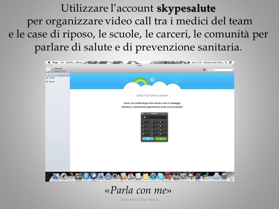 Domenico De Felice skypesalute Utilizzare laccount skypesalute per organizzare video call tra i medici del team e le case di riposo, le scuole, le carceri, le comunità per parlare di salute e di prevenzione sanitaria.