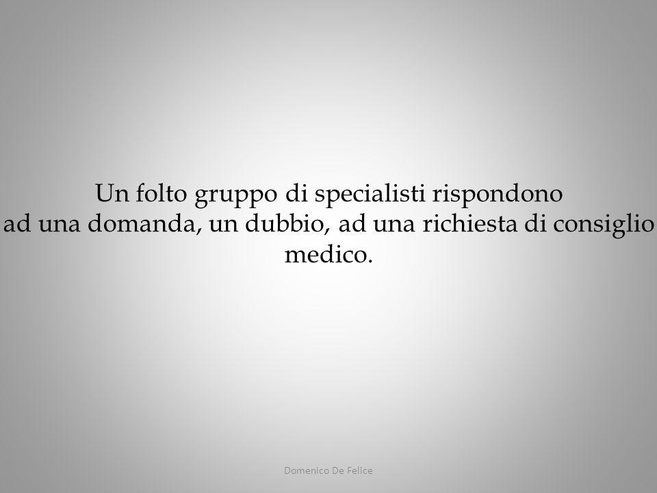 Domenico De Felice Un folto gruppo di specialisti rispondono ad una domanda, un dubbio, ad una richiesta di consiglio medico.