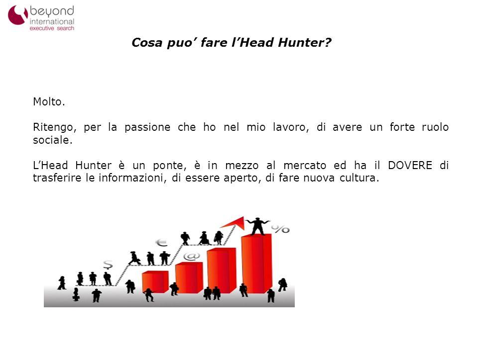 12 Cosa puo fare lHead Hunter? Molto. Ritengo, per la passione che ho nel mio lavoro, di avere un forte ruolo sociale. LHead Hunter è un ponte, è in m