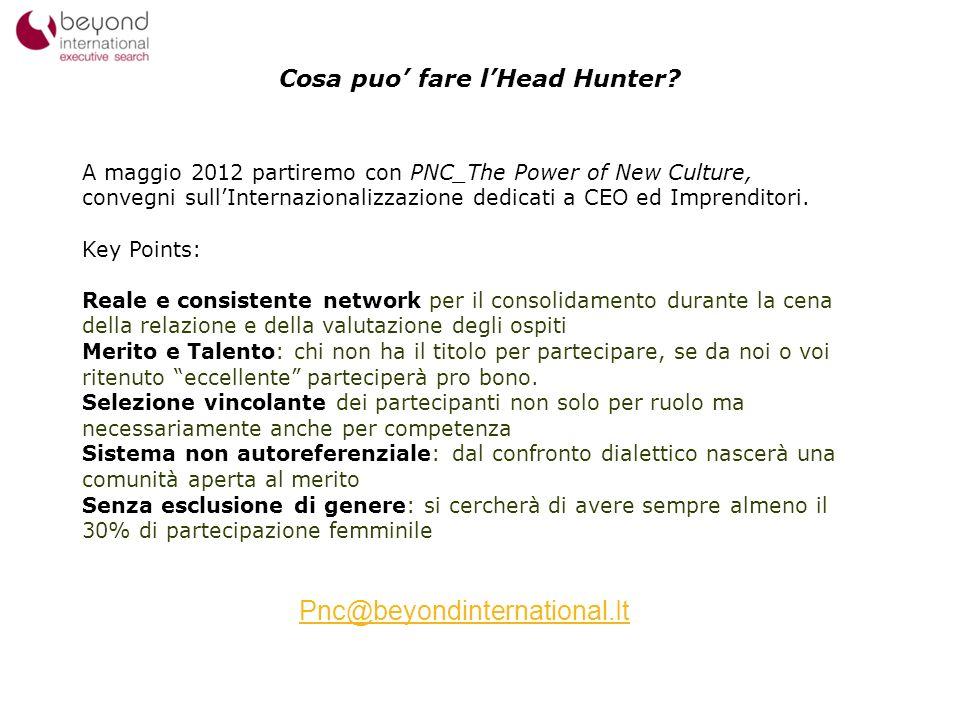 Cosa puo fare lHead Hunter? 14 A maggio 2012 partiremo con PNC_The Power of New Culture, convegni sullInternazionalizzazione dedicati a CEO ed Imprend