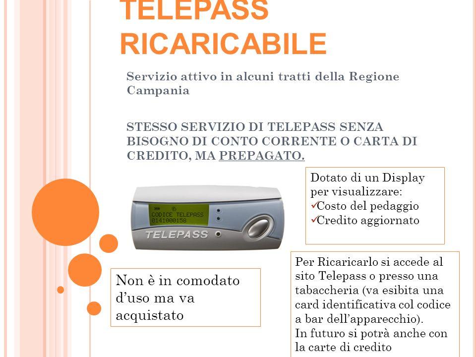 TELEPASS RICARICABILE Servizio attivo in alcuni tratti della Regione Campania STESSO SERVIZIO DI TELEPASS SENZA BISOGNO DI CONTO CORRENTE O CARTA DI CREDITO, MA PREPAGATO.