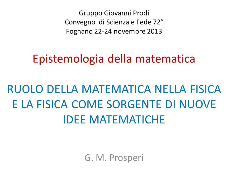 Gruppo Giovanni Prodi Convegno di Scienza e Fede 72° Fognano 22-24 novembre 2013 Epistemologia della matematica RUOLO DELLA MATEMATICA NELLA FISICA E