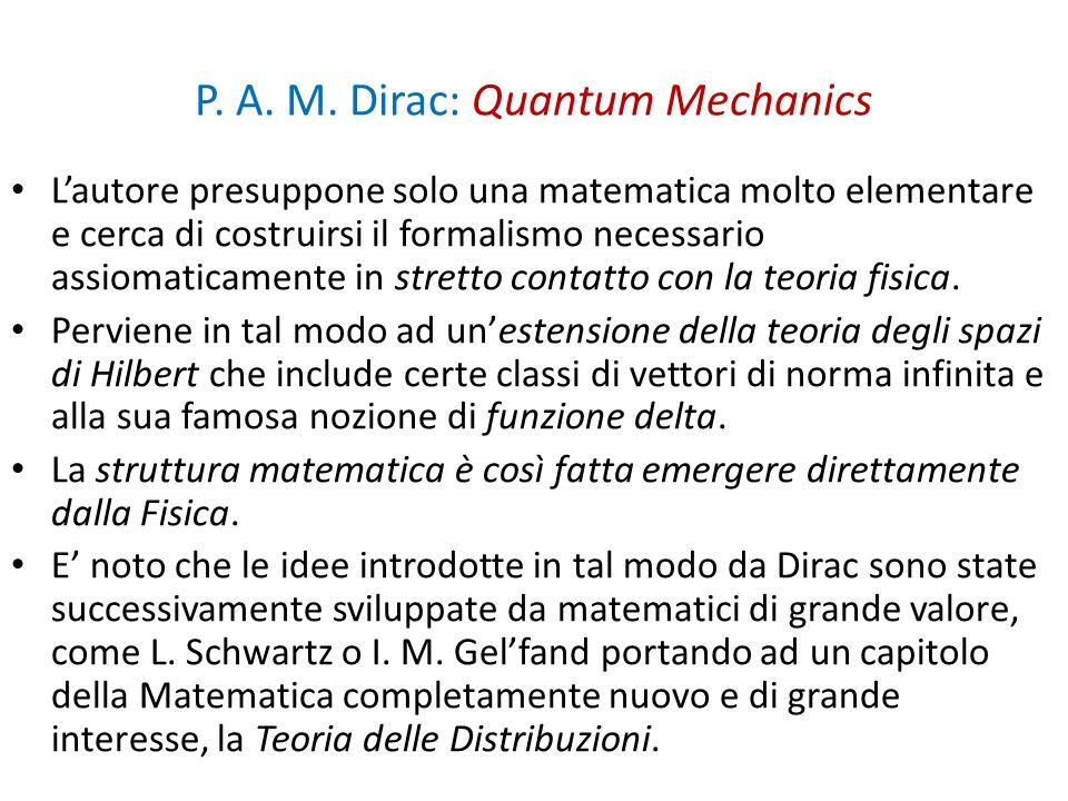 P. A. M. Dirac: Quantum Mechanics Lautore presuppone solo una matematica molto elementare e cerca di costruirsi il formalismo necessario assiomaticame