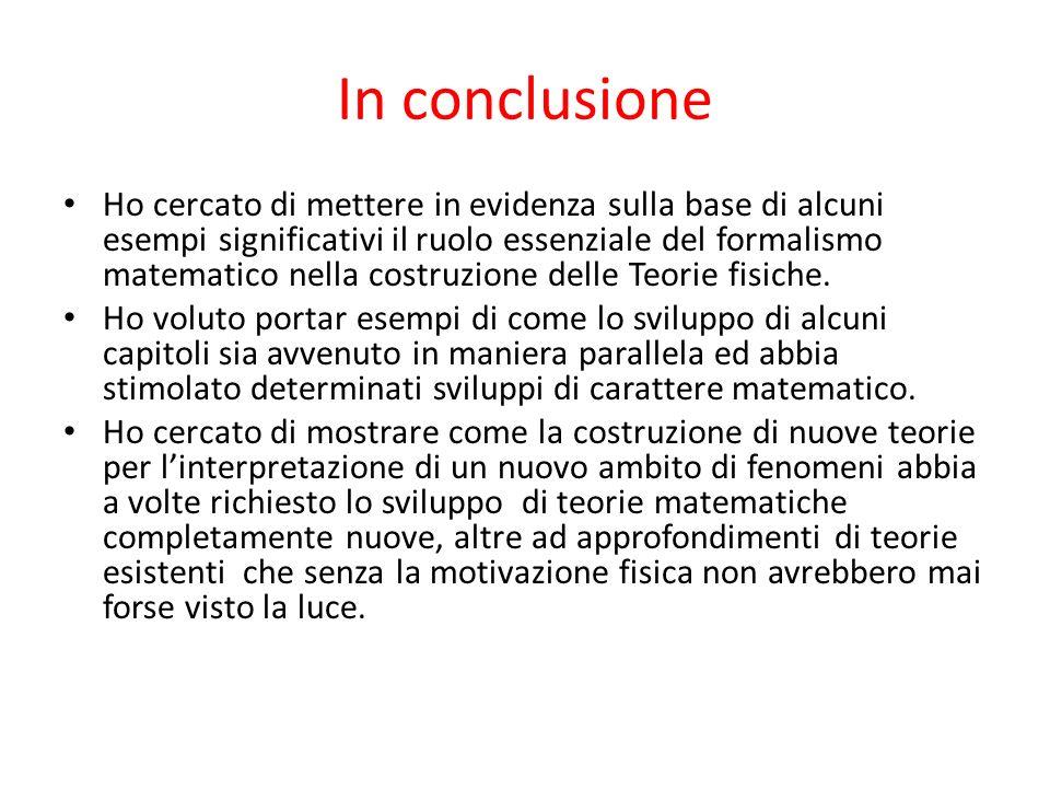 In conclusione Ho cercato di mettere in evidenza sulla base di alcuni esempi significativi il ruolo essenziale del formalismo matematico nella costruz