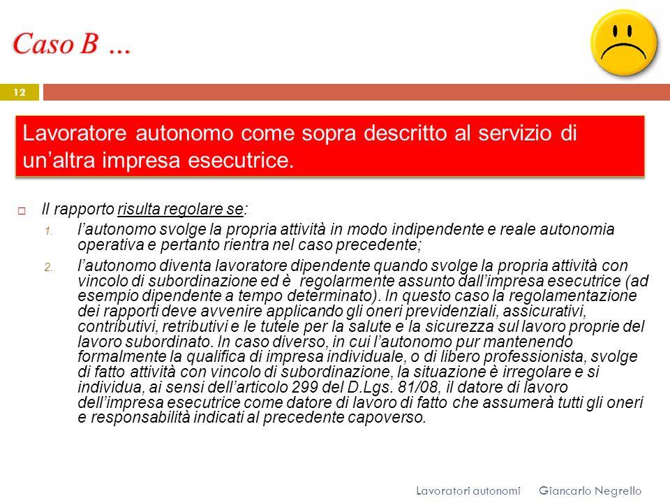 Caso B … Giancarlo Negrello Lavoratori autonomi 12 Il rapporto risulta regolare se: 1. lautonomo svolge la propria attività in modo indipendente e rea