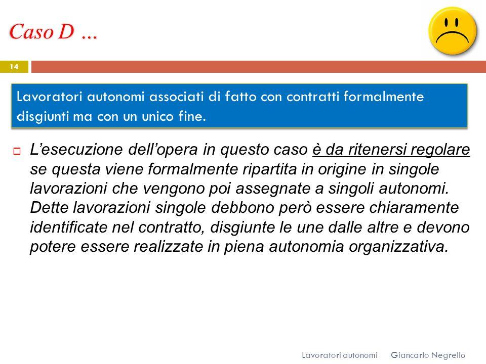 Caso D … Giancarlo Negrello Lavoratori autonomi 14 Lesecuzione dellopera in questo caso è da ritenersi regolare se questa viene formalmente ripartita