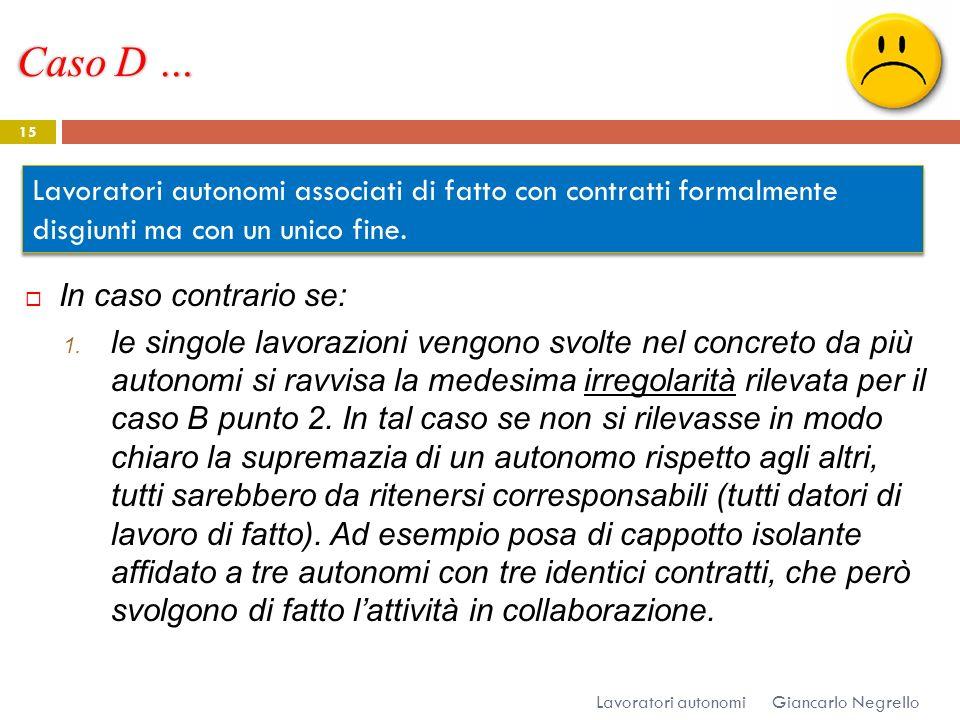 Caso D … Giancarlo Negrello Lavoratori autonomi 15 In caso contrario se: 1. le singole lavorazioni vengono svolte nel concreto da più autonomi si ravv