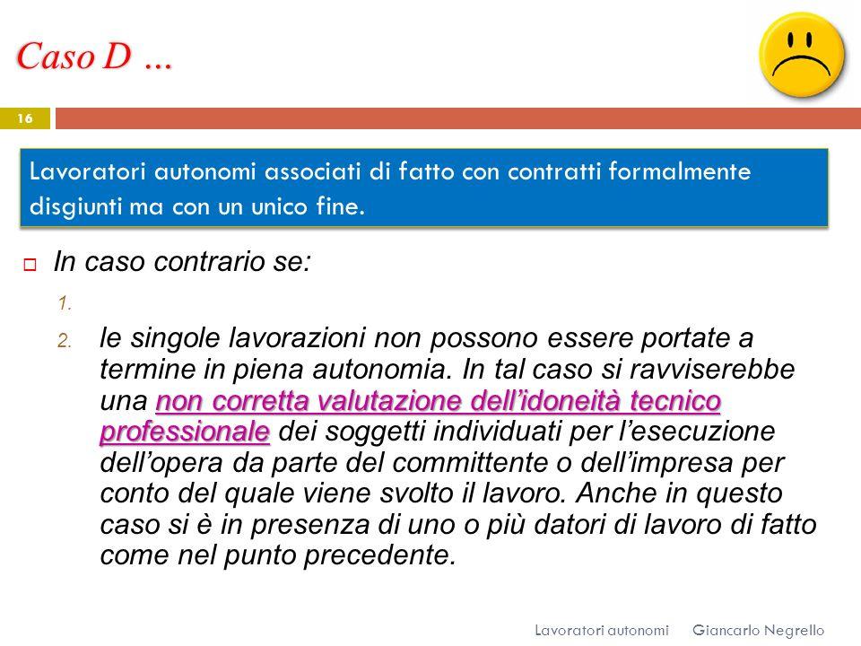 Caso D … Giancarlo Negrello Lavoratori autonomi 16 In caso contrario se: 1. non corretta valutazione dellidoneità tecnico professionale 2. le singole
