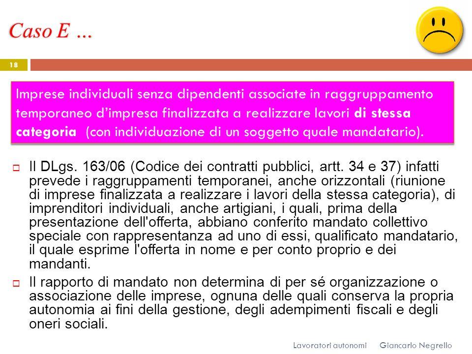 Caso E … Giancarlo Negrello Lavoratori autonomi 18 Il DLgs. 163/06 (Codice dei contratti pubblici, artt. 34 e 37) infatti prevede i raggruppamenti tem