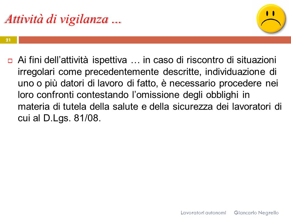 Attività di vigilanza … Giancarlo Negrello Lavoratori autonomi 21 Ai fini dellattività ispettiva … in caso di riscontro di situazioni irregolari come