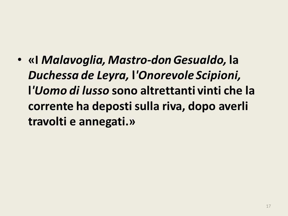 «I Malavoglia, Mastro-don Gesualdo, la Duchessa de Leyra, l'Onorevole Scipioni, l'Uomo di lusso sono altrettanti vinti che la corrente ha deposti sull