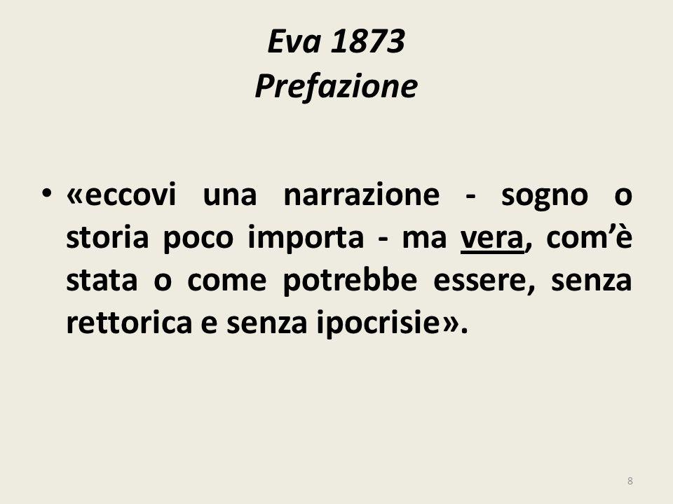 Eva 1873 Prefazione «eccovi una narrazione - sogno o storia poco importa - ma vera, comè stata o come potrebbe essere, senza rettorica e senza ipocris