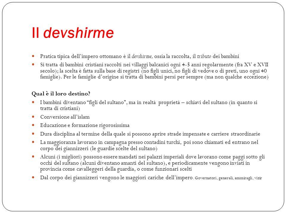 Il devshirme Pratica tipica dellimpero ottomano è il devshirme, ossia la raccolta, il tributo dei bambini Si tratta di bambini cristiani raccolti nei