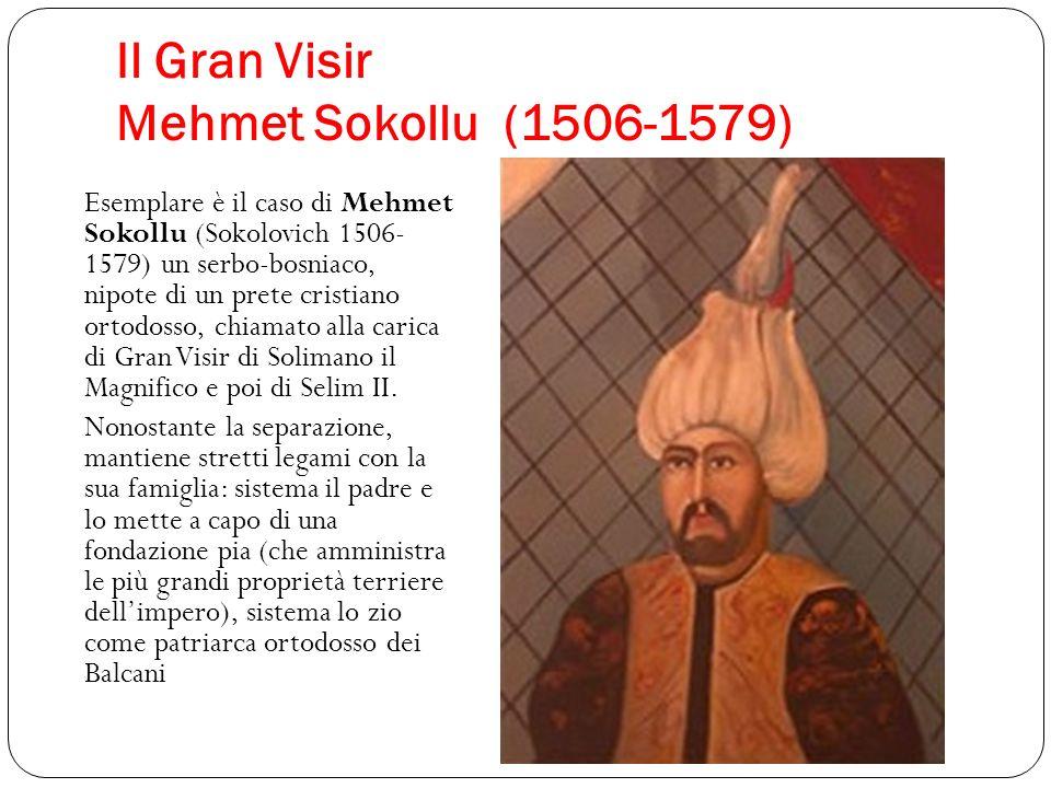 Il Gran Visir Mehmet Sokollu (1506-1579) Esemplare è il caso di Mehmet Sokollu (Sokolovich 1506- 1579) un serbo-bosniaco, nipote di un prete cristiano