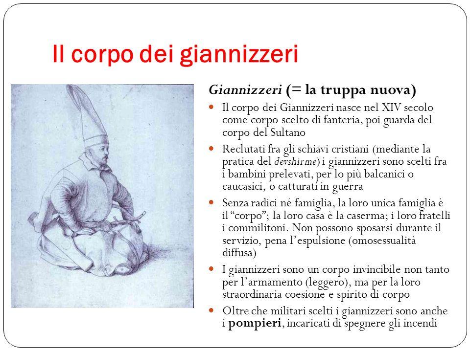 Il corpo dei giannizzeri Giannizzeri (= la truppa nuova) Il corpo dei Giannizzeri nasce nel XIV secolo come corpo scelto di fanteria, poi guarda del c