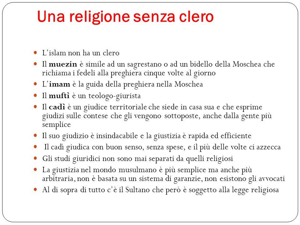 Una religione senza clero Lislam non ha un clero Il muezin è simile ad un sagrestano o ad un bidello della Moschea che richiama i fedeli alla preghier