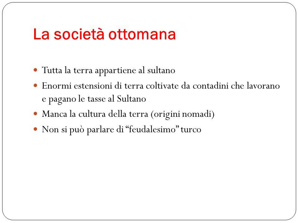La società ottomana Tutta la terra appartiene al sultano Enormi estensioni di terra coltivate da contadini che lavorano e pagano le tasse al Sultano M