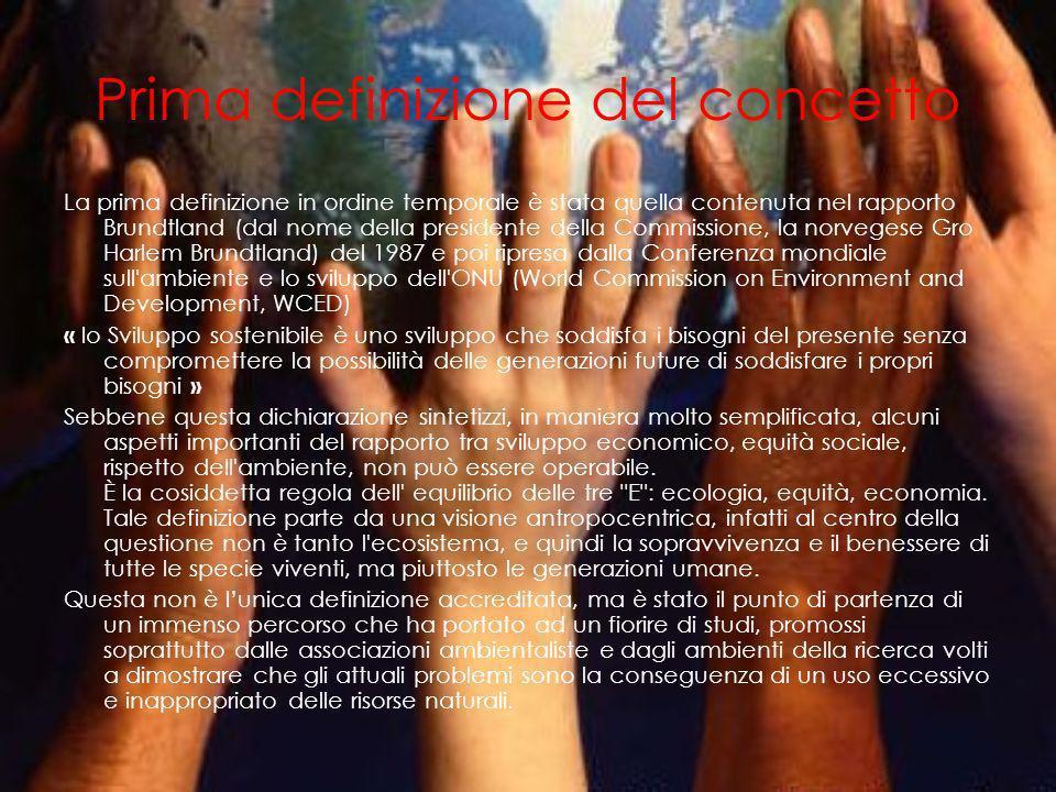 Prima definizione del concetto La prima definizione in ordine temporale è stata quella contenuta nel rapporto Brundtland (dal nome della presidente della Commissione, la norvegese Gro Harlem Brundtland) del 1987 e poi ripresa dalla Conferenza mondiale sull ambiente e lo sviluppo dell ONU (World Commission on Environment and Development, WCED) « lo Sviluppo sostenibile è uno sviluppo che soddisfa i bisogni del presente senza compromettere la possibilità delle generazioni future di soddisfare i propri bisogni » Sebbene questa dichiarazione sintetizzi, in maniera molto semplificata, alcuni aspetti importanti del rapporto tra sviluppo economico, equità sociale, rispetto dell ambiente, non può essere operabile.