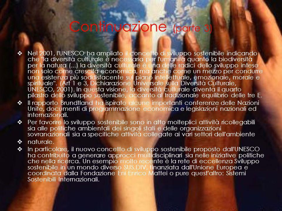 Continuazione (parte 3) Nel 2001, l UNESCO ha ampliato il concetto di sviluppo sostenibile indicando che la diversità culturale è necessaria per l umanità quanto la biodiversità per la natura (...) la diversità culturale è una delle radici dello sviluppo inteso non solo come crescita economica, ma anche come un mezzo per condurre una esistenza più soddisfacente sul piano intellettuale, emozionale, morale e spirituale .