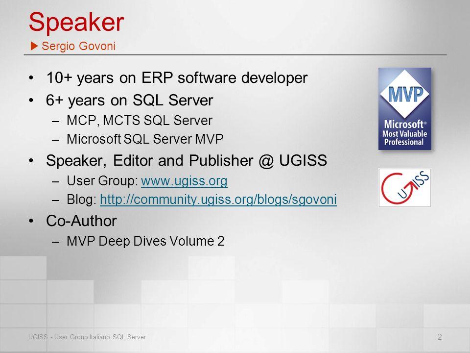 Speaker 10+ years on ERP software developer 6+ years on SQL Server –MCP, MCTS SQL Server –Microsoft SQL Server MVP Speaker, Editor and Publisher @ UGISS –User Group: www.ugiss.orgwww.ugiss.org –Blog: http://community.ugiss.org/blogs/sgovonihttp://community.ugiss.org/blogs/sgovoni Co-Author –MVP Deep Dives Volume 2 Sergio Govoni 2 UGISS - User Group Italiano SQL Server