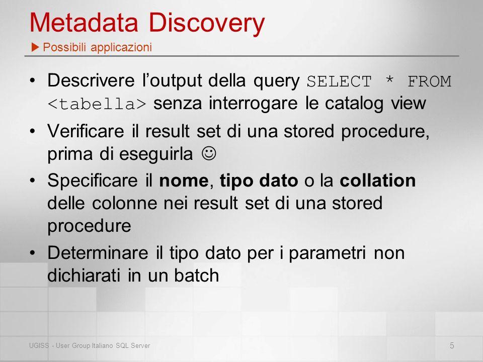 Metadata Discovery Descrivere loutput della query SELECT * FROM senza interrogare le catalog view Verificare il result set di una stored procedure, prima di eseguirla Specificare il nome, tipo dato o la collation delle colonne nei result set di una stored procedure Determinare il tipo dato per i parametri non dichiarati in un batch Possibili applicazioni 5 UGISS - User Group Italiano SQL Server