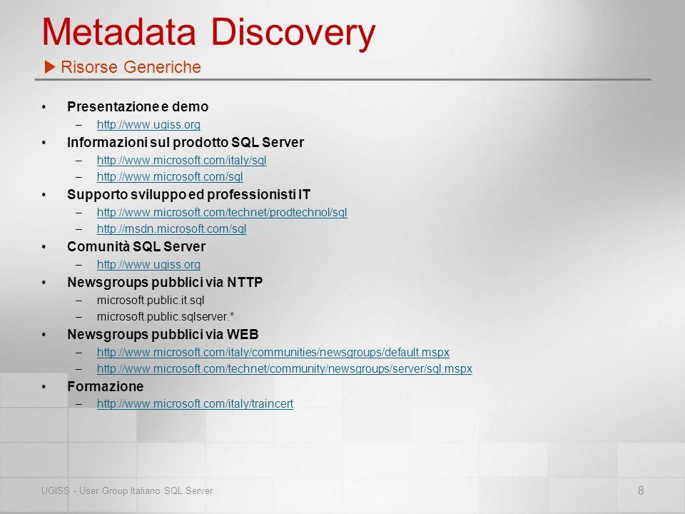 Presentazione e demo –http://www.ugiss.orghttp://www.ugiss.org Informazioni sul prodotto SQL Server –http://www.microsoft.com/italy/sqlhttp://www.microsoft.com/italy/sql –http://www.microsoft.com/sqlhttp://www.microsoft.com/sql Supporto sviluppo ed professionisti IT –http://www.microsoft.com/technet/prodtechnol/sqlhttp://www.microsoft.com/technet/prodtechnol/sql –http://msdn.microsoft.com/sqlhttp://msdn.microsoft.com/sql Comunità SQL Server –http://www.ugiss.orghttp://www.ugiss.org Newsgroups pubblici via NTTP –microsoft.public.it.sql –microsoft.public.sqlserver.* Newsgroups pubblici via WEB –http://www.microsoft.com/italy/communities/newsgroups/default.mspxhttp://www.microsoft.com/italy/communities/newsgroups/default.mspx –http://www.microsoft.com/technet/community/newsgroups/server/sql.mspxhttp://www.microsoft.com/technet/community/newsgroups/server/sql.mspx Formazione –http://www.microsoft.com/italy/traincerthttp://www.microsoft.com/italy/traincert Risorse Generiche 8 UGISS - User Group Italiano SQL Server