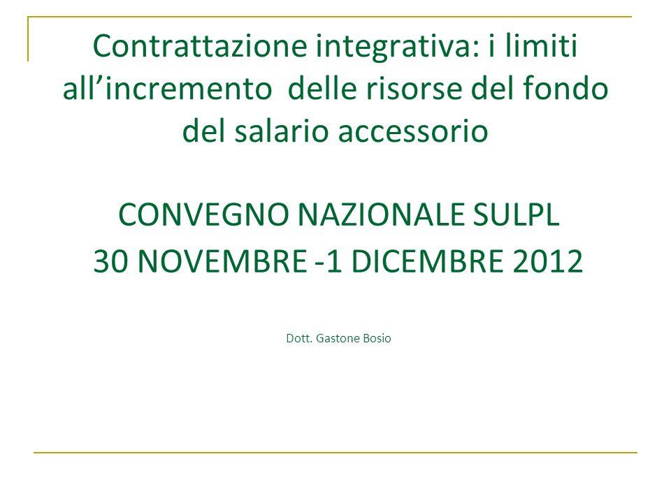 Contrattazione integrativa: i limiti allincremento delle risorse del fondo del salario accessorio CONVEGNO NAZIONALE SULPL 30 NOVEMBRE -1 DICEMBRE 201