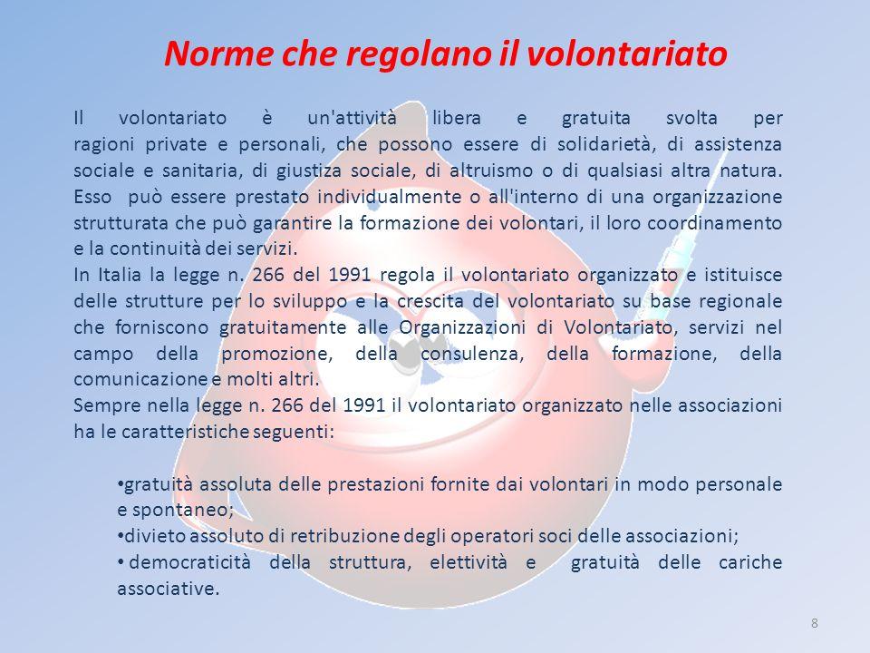 8 Norme che regolano il volontariato Il volontariato è un attività libera e gratuita svolta per ragioni private e personali, che possono essere di solidarietà, di assistenza sociale e sanitaria, di giustiza sociale, di altruismo o di qualsiasi altra natura.
