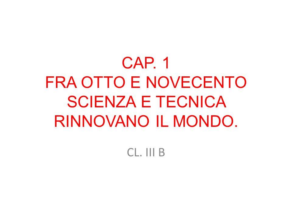 CAP. 1 FRA OTTO E NOVECENTO SCIENZA E TECNICA RINNOVANO IL MONDO. CL. III B