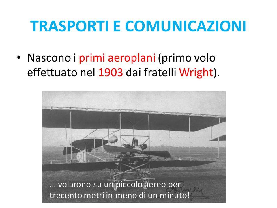 Nascono i primi aeroplani (primo volo effettuato nel 1903 dai fratelli Wright). TRASPORTI E COMUNICAZIONI … volarono su un piccolo aereo per trecento
