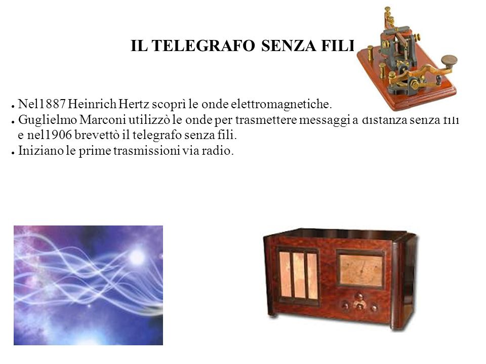 IL TELEGRAFO SENZA FILI Nel1887 Heinrich Hertz scoprì le onde elettromagnetiche. Guglielmo Marconi utilizzò le onde per trasmettere messaggi a distanz