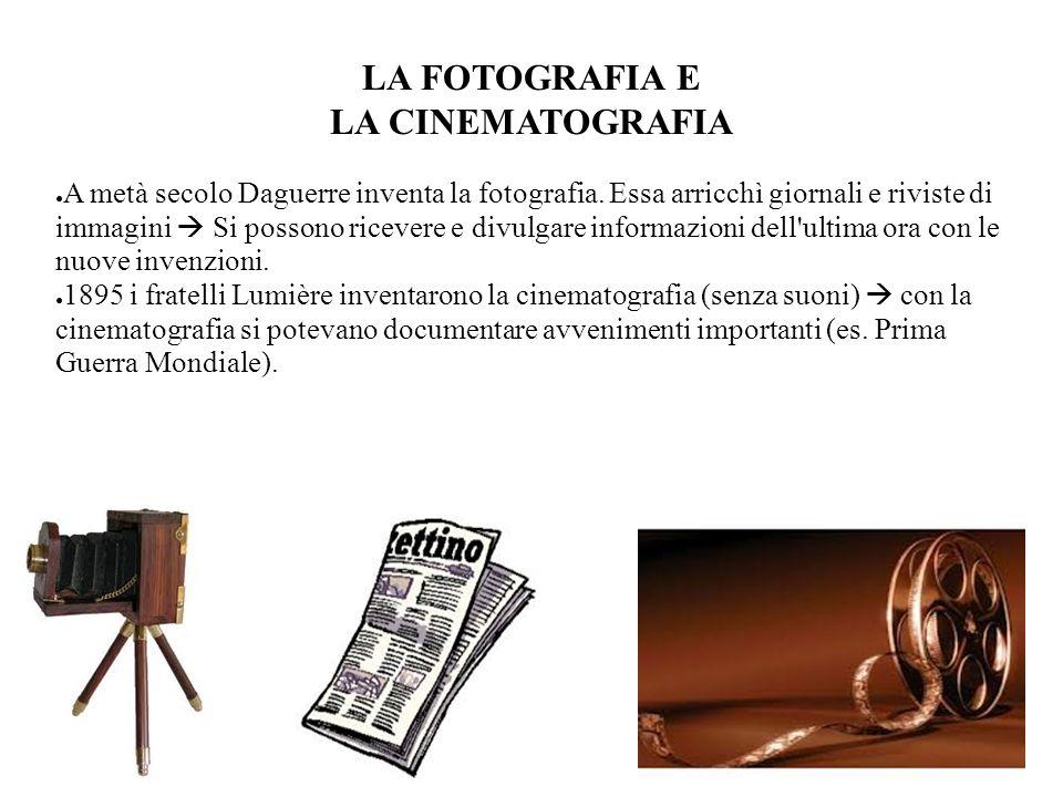 LA FOTOGRAFIA E LA CINEMATOGRAFIA A metà secolo Daguerre inventa la fotografia. Essa arricchì giornali e riviste di immagini Si possono ricevere e div