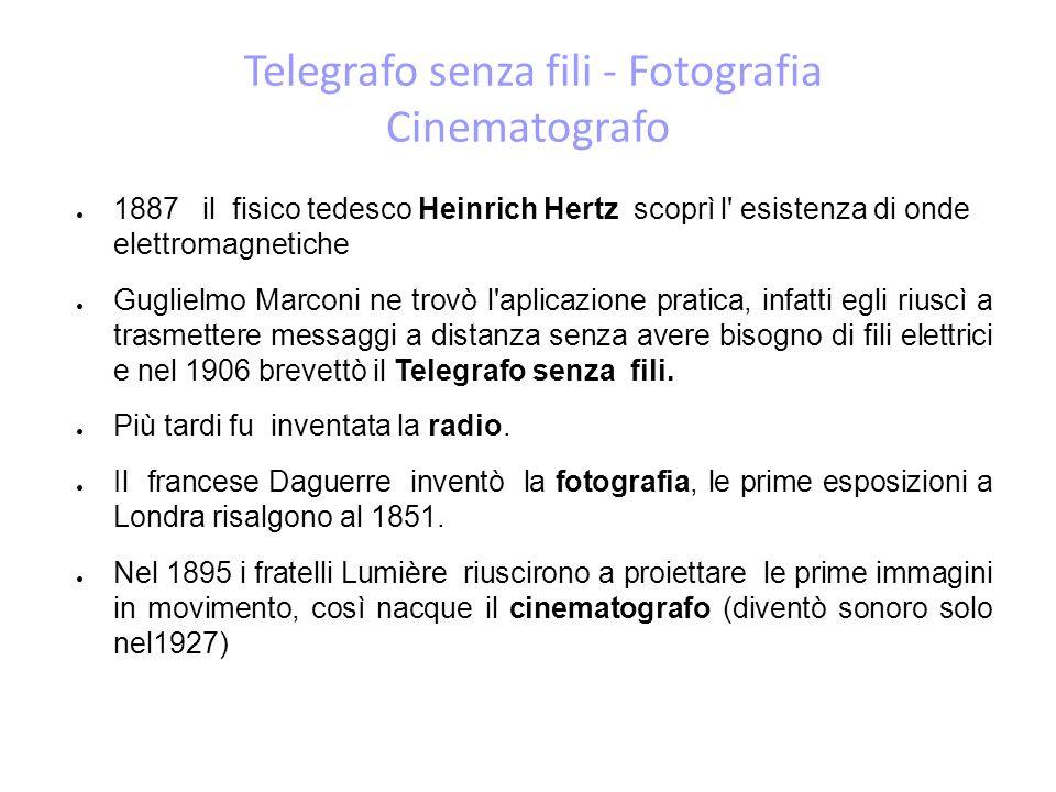 Telegrafo senza fili - Fotografia Cinematografo 1887 il fisico tedesco Heinrich Hertz scoprì l esistenza di onde elettromagnetiche Guglielmo Marconi ne trovò l aplicazione pratica, infatti egli riuscì a trasmettere messaggi a distanza senza avere bisogno di fili elettrici e nel 1906 brevettò il Telegrafo senza fili.