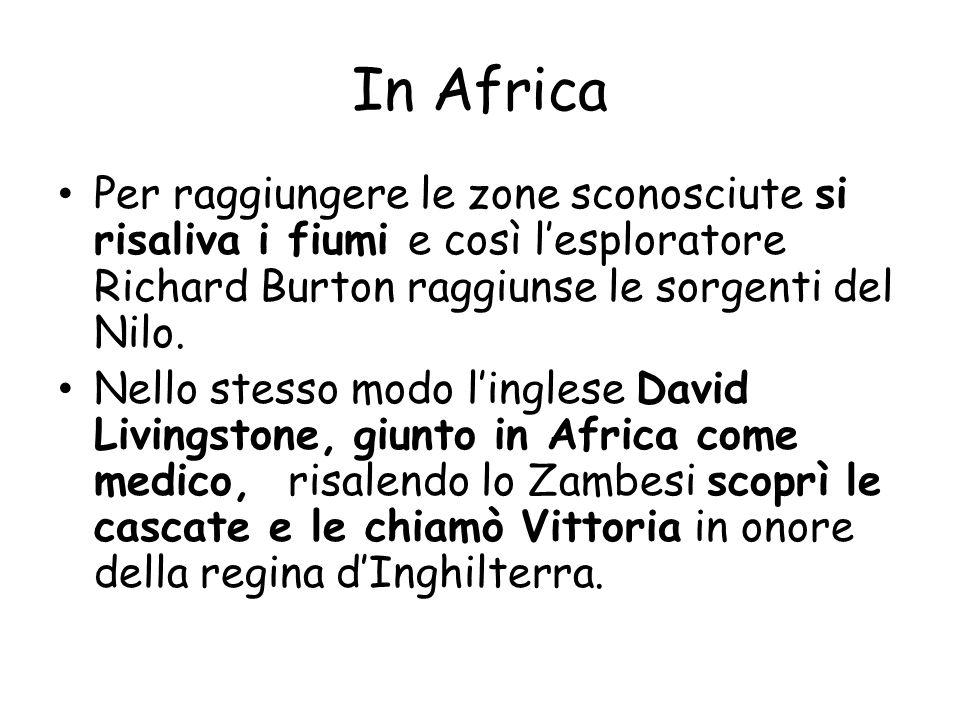 In Africa Per raggiungere le zone sconosciute si risaliva i fiumi e così lesploratore Richard Burton raggiunse le sorgenti del Nilo. Nello stesso modo