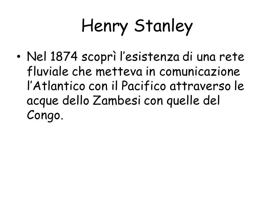 Henry Stanley Nel 1874 scoprì lesistenza di una rete fluviale che metteva in comunicazione lAtlantico con il Pacifico attraverso le acque dello Zambesi con quelle del Congo.