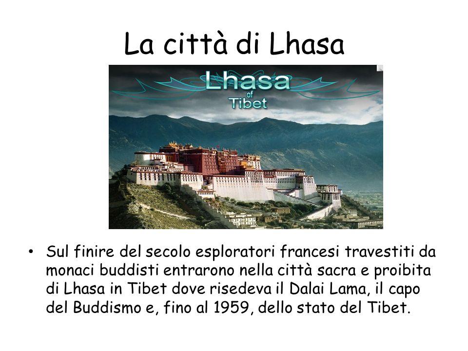 La città di Lhasa Sul finire del secolo esploratori francesi travestiti da monaci buddisti entrarono nella città sacra e proibita di Lhasa in Tibet dove risedeva il Dalai Lama, il capo del Buddismo e, fino al 1959, dello stato del Tibet.