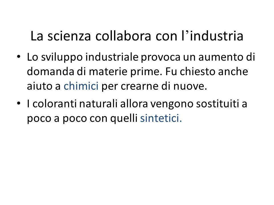 La scienza collabora con l industria Lo sviluppo industriale provoca un aumento di domanda di materie prime. Fu chiesto anche aiuto a chimici per crea