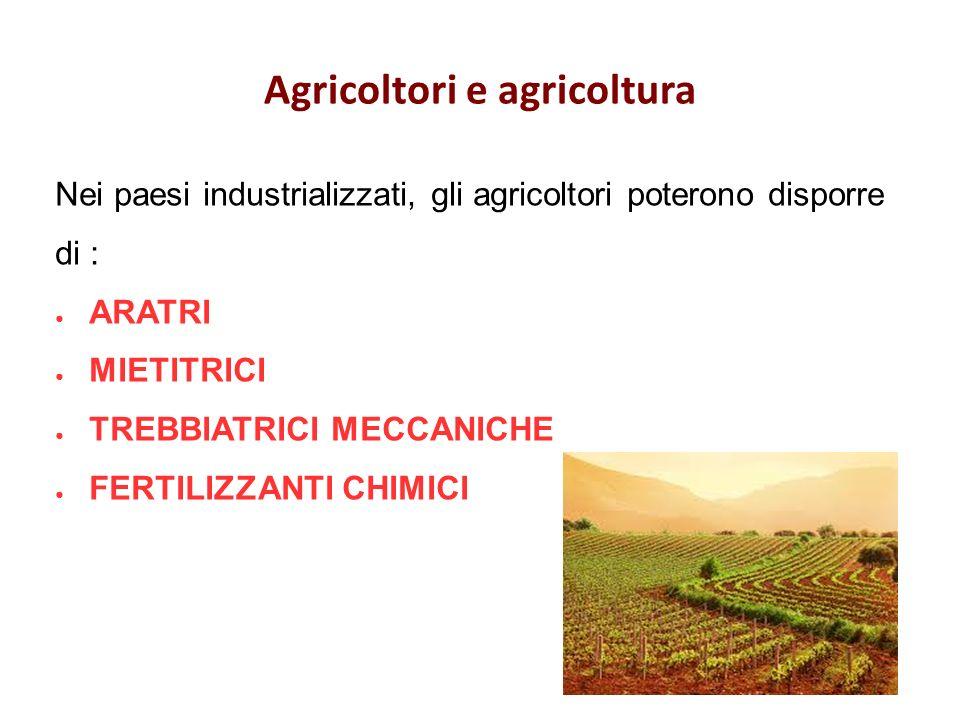 Agricoltori e agricoltura Nei paesi industrializzati, gli agricoltori poterono disporre di : ARATRI MIETITRICI TREBBIATRICI MECCANICHE FERTILIZZANTI CHIMICI