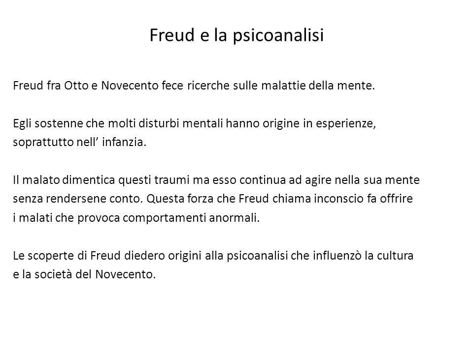Freud e la psicoanalisi Freud fra Otto e Novecento fece ricerche sulle malattie della mente. Egli sostenne che molti disturbi mentali hanno origine in