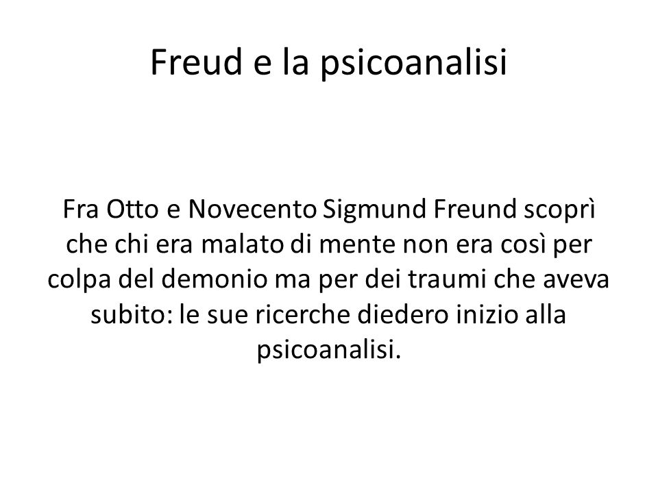 Freud e la psicoanalisi Fra Otto e Novecento Sigmund Freund scoprì che chi era malato di mente non era così per colpa del demonio ma per dei traumi che aveva subito: le sue ricerche diedero inizio alla psicoanalisi.