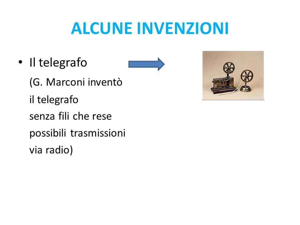 Il telegrafo (G. Marconi inventò il telegrafo senza fili che rese possibili trasmissioni via radio) ALCUNE INVENZIONI