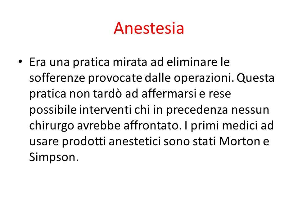 Anestesia Era una pratica mirata ad eliminare le sofferenze provocate dalle operazioni. Questa pratica non tardò ad affermarsi e rese possibile interv