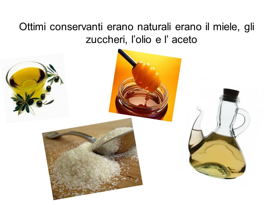 Ottimi conservanti erano naturali erano il miele, gli zuccheri, lolio e l aceto