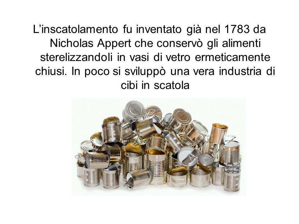 Linscatolamento fu inventato già nel 1783 da Nicholas Appert che conservò gli alimenti sterelizzandoli in vasi di vetro ermeticamente chiusi. In poco