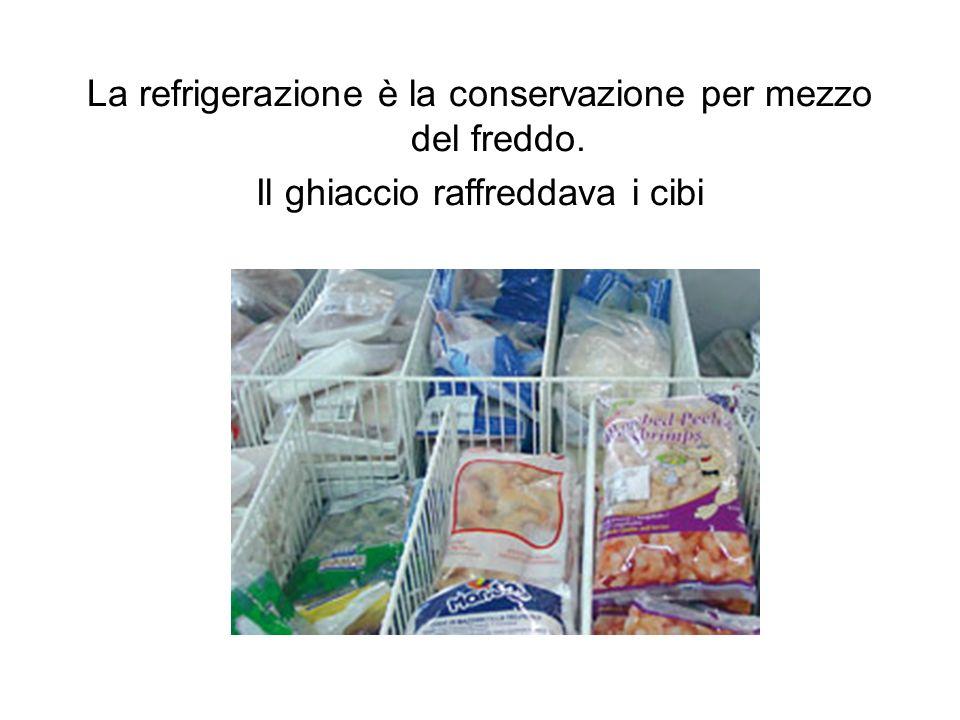 La refrigerazione è la conservazione per mezzo del freddo. Il ghiaccio raffreddava i cibi
