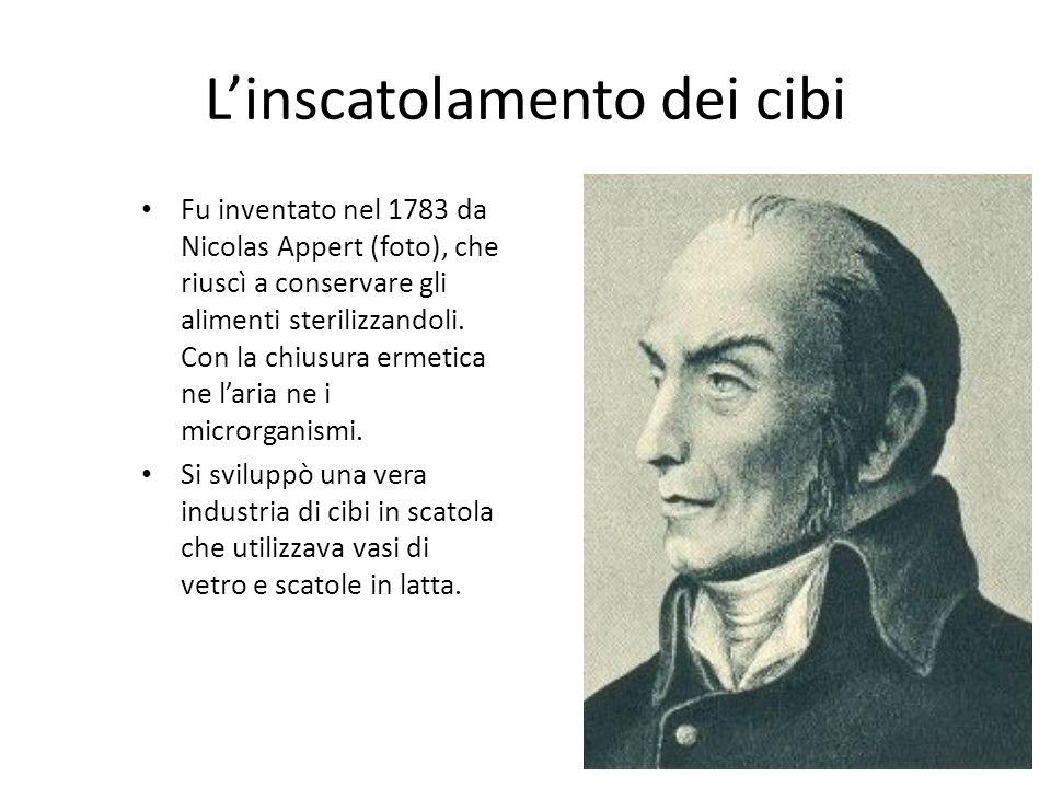 Linscatolamento dei cibi Fu inventato nel 1783 da Nicolas Appert (foto), che riuscì a conservare gli alimenti sterilizzandoli. Con la chiusura ermetic