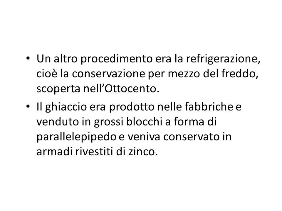 Un altro procedimento era la refrigerazione, cioè la conservazione per mezzo del freddo, scoperta nellOttocento.