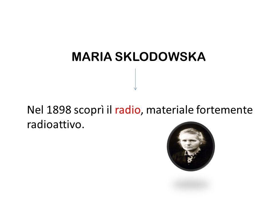 MARIA SKLODOWSKA Nel 1898 scoprì il radio, materiale fortemente radioattivo.