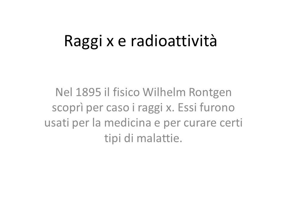 Raggi x e radioattività Nel 1895 il fisico Wilhelm Rontgen scoprì per caso i raggi x. Essi furono usati per la medicina e per curare certi tipi di mal